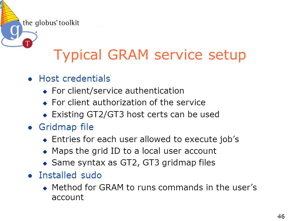 46 Typical GRAM service setup l Host credentials u For client/service authentication u For client authorization of the service u Existing GT2/GT3 host certs can be used l Gridmap file u Entries for each user allowed to execute jobs u Maps the grid ID to a local user account u Same syntax as GT2, GT3 gridmap files l Installed sudo u Method for GRAM to runs commands in the users account