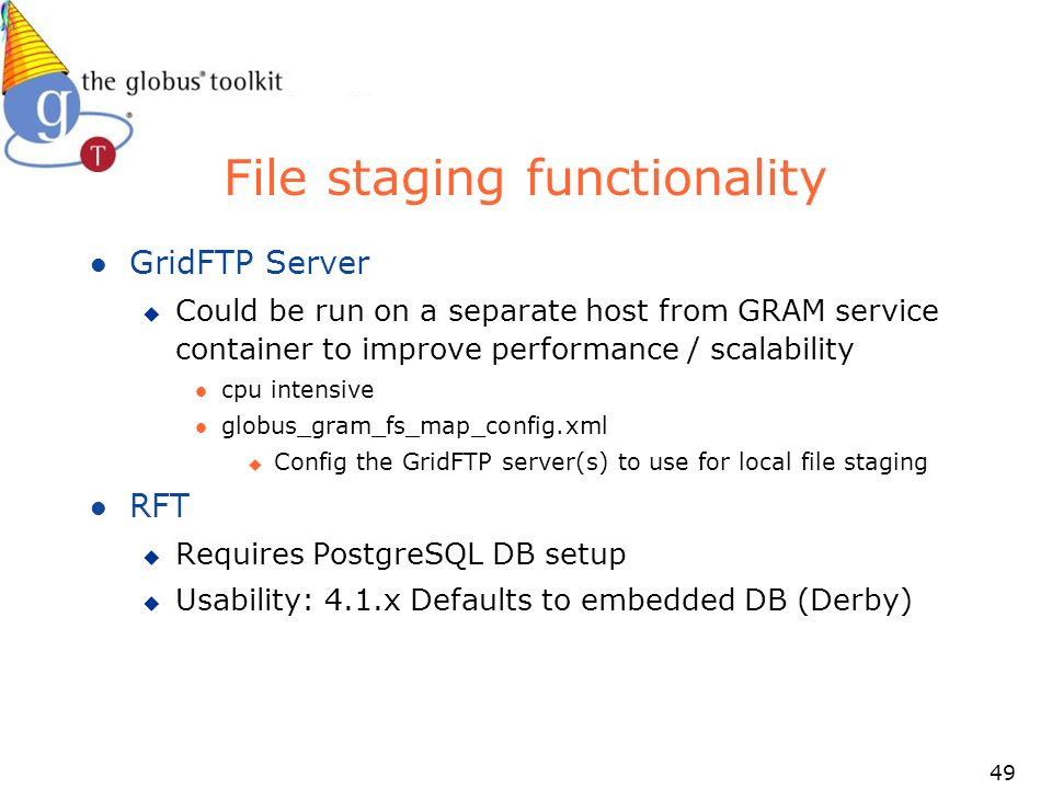 49 File staging functionality l GridFTP Server u Could be run on a separate host from GRAM service container to improve performance / scalability l cpu intensive l globus_gram_fs_map_config.xml u Config the GridFTP server(s) to use for local file staging l RFT u Requires PostgreSQL DB setup u Usability: 4.1.x Defaults to embedded DB (Derby)