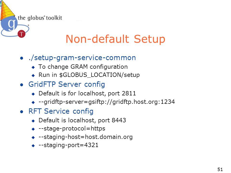 51 Non-default Setup l./setup-gram-service-common u To change GRAM configuration u Run in $GLOBUS_LOCATION/setup l GridFTP Server config u Default is for localhost, port 2811 u --gridftp-server=gsiftp://gridftp.host.org:1234 l RFT Service config u Default is localhost, port 8443 u --stage-protocol=https u --staging-host=host.domain.org u --staging-port=4321