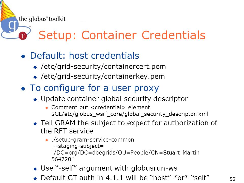 52 Setup: Container Credentials l Default: host credentials u /etc/grid-security/containercert.pem u /etc/grid-security/containerkey.pem l To configure for a user proxy u Update container global security descriptor l Comment out element $GL/etc/globus_wsrf_core/global_security_descriptor.xml u Tell GRAM the subject to expect for authorization of the RFT service l./setup-gram-service-common --staging-subject= /DC=org/DC=doegrids/OU=People/CN=Stuart Martin u Use -self argument with globusrun-ws u Default GT auth in will be host *or* self