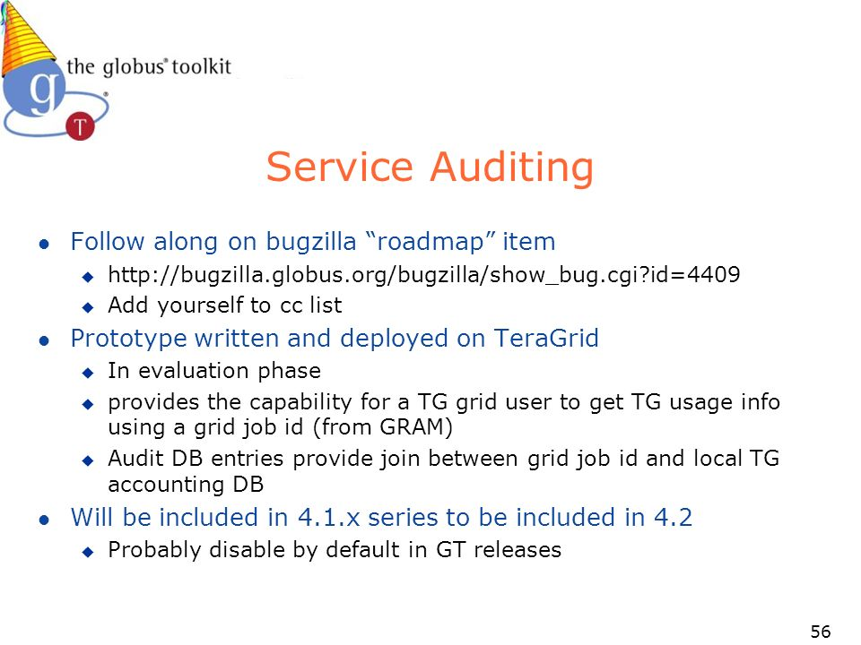 56 Service Auditing l Follow along on bugzilla roadmap item u   id=4409 u Add yourself to cc list l Prototype written and deployed on TeraGrid u In evaluation phase u provides the capability for a TG grid user to get TG usage info using a grid job id (from GRAM) u Audit DB entries provide join between grid job id and local TG accounting DB l Will be included in 4.1.x series to be included in 4.2 u Probably disable by default in GT releases