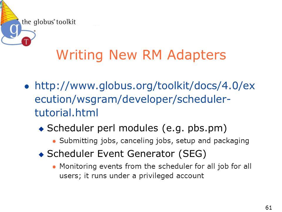 61 Writing New RM Adapters l http://www.globus.org/toolkit/docs/4.0/ex ecution/wsgram/developer/scheduler- tutorial.html u Scheduler perl modules (e.g.