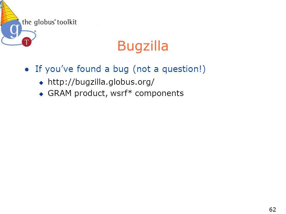 62 Bugzilla l If youve found a bug (not a question!) u http://bugzilla.globus.org/ u GRAM product, wsrf* components
