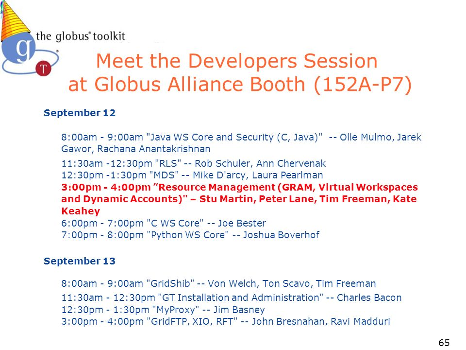 65 Meet the Developers Session at Globus Alliance Booth (152A-P7) September 12 8:00am - 9:00am Java WS Core and Security (C, Java) -- Olle Mulmo, Jarek Gawor, Rachana Anantakrishnan 11:30am -12:30pm RLS -- Rob Schuler, Ann Chervenak 12:30pm -1:30pm MDS -- Mike D arcy, Laura Pearlman 3:00pm - 4:00pm Resource Management (GRAM, Virtual Workspaces and Dynamic Accounts) – Stu Martin, Peter Lane, Tim Freeman, Kate Keahey 6:00pm - 7:00pm C WS Core -- Joe Bester 7:00pm - 8:00pm Python WS Core -- Joshua Boverhof September 13 8:00am - 9:00am GridShib -- Von Welch, Ton Scavo, Tim Freeman 11:30am - 12:30pm GT Installation and Administration -- Charles Bacon 12:30pm - 1:30pm MyProxy -- Jim Basney 3:00pm - 4:00pm GridFTP, XIO, RFT -- John Bresnahan, Ravi Madduri