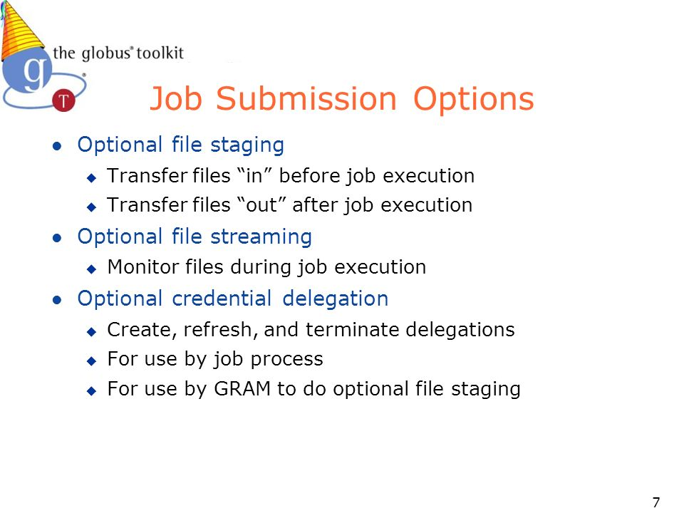 7 Job Submission Options l Optional file staging u Transfer files in before job execution u Transfer files out after job execution l Optional file streaming u Monitor files during job execution l Optional credential delegation u Create, refresh, and terminate delegations u For use by job process u For use by GRAM to do optional file staging