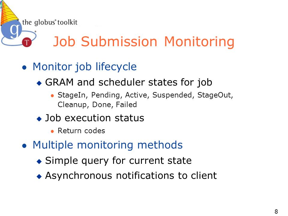 8 Job Submission Monitoring l Monitor job lifecycle u GRAM and scheduler states for job l StageIn, Pending, Active, Suspended, StageOut, Cleanup, Done, Failed u Job execution status l Return codes l Multiple monitoring methods u Simple query for current state u Asynchronous notifications to client