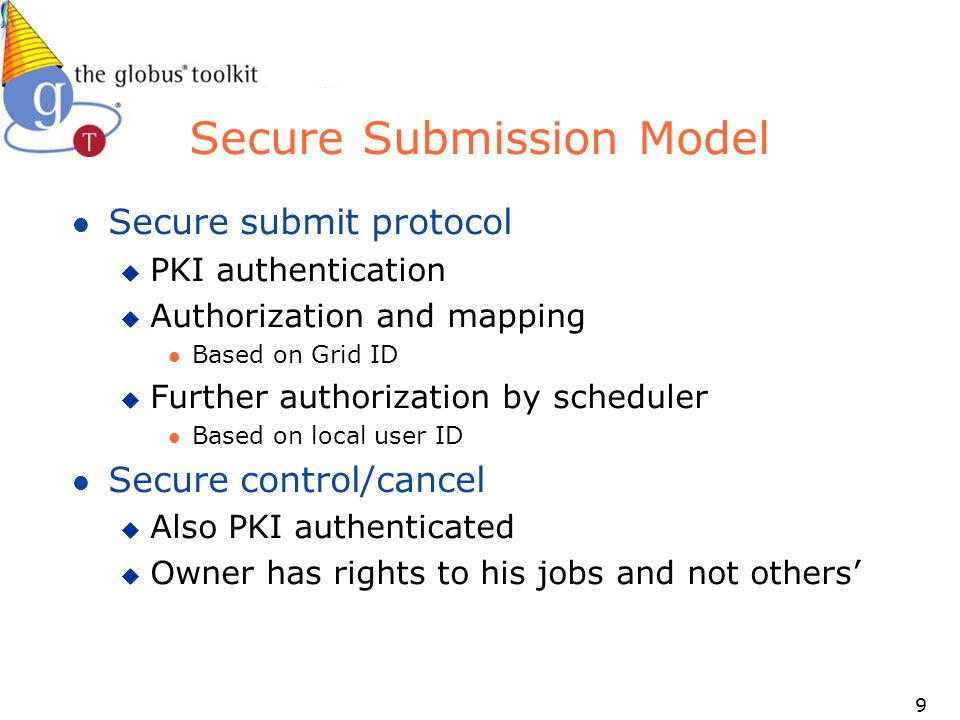 9 Secure Submission Model l Secure submit protocol u PKI authentication u Authorization and mapping l Based on Grid ID u Further authorization by scheduler l Based on local user ID l Secure control/cancel u Also PKI authenticated u Owner has rights to his jobs and not others