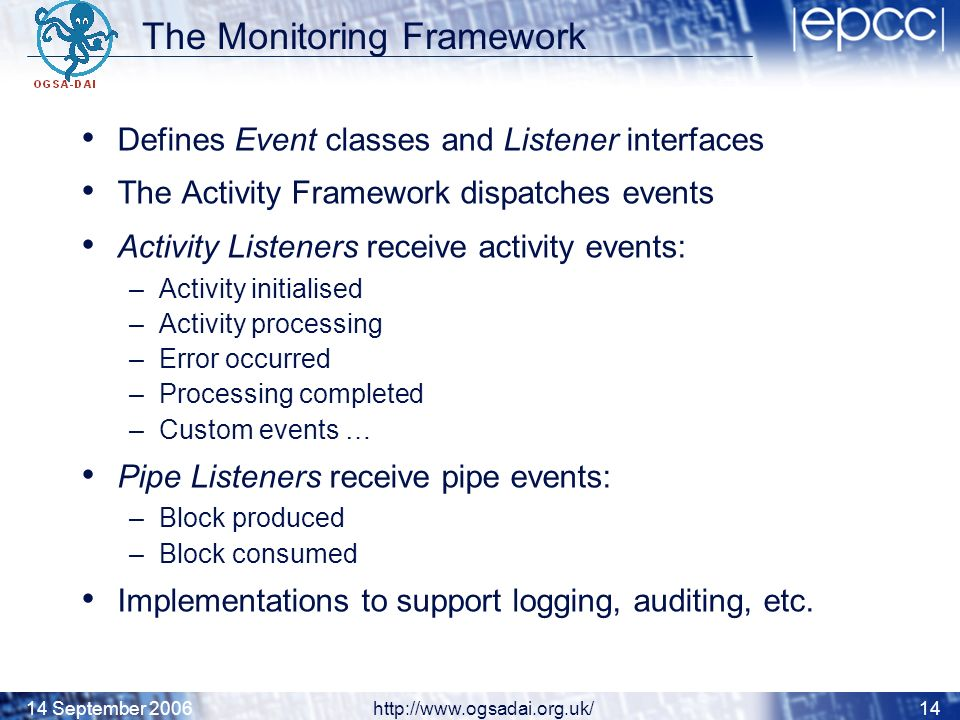 14 September 2006http://www.ogsadai.org.uk/14 The Monitoring Framework Defines Event classes and Listener interfaces The Activity Framework dispatches events Activity Listeners receive activity events: –Activity initialised –Activity processing –Error occurred –Processing completed –Custom events … Pipe Listeners receive pipe events: –Block produced –Block consumed Implementations to support logging, auditing, etc.