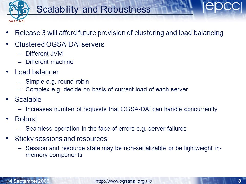 14 September 2006http://www.ogsadai.org.uk/8 Scalability and Robustness Release 3 will afford future provision of clustering and load balancing Clustered OGSA-DAI servers –Different JVM –Different machine Load balancer –Simple e.g.
