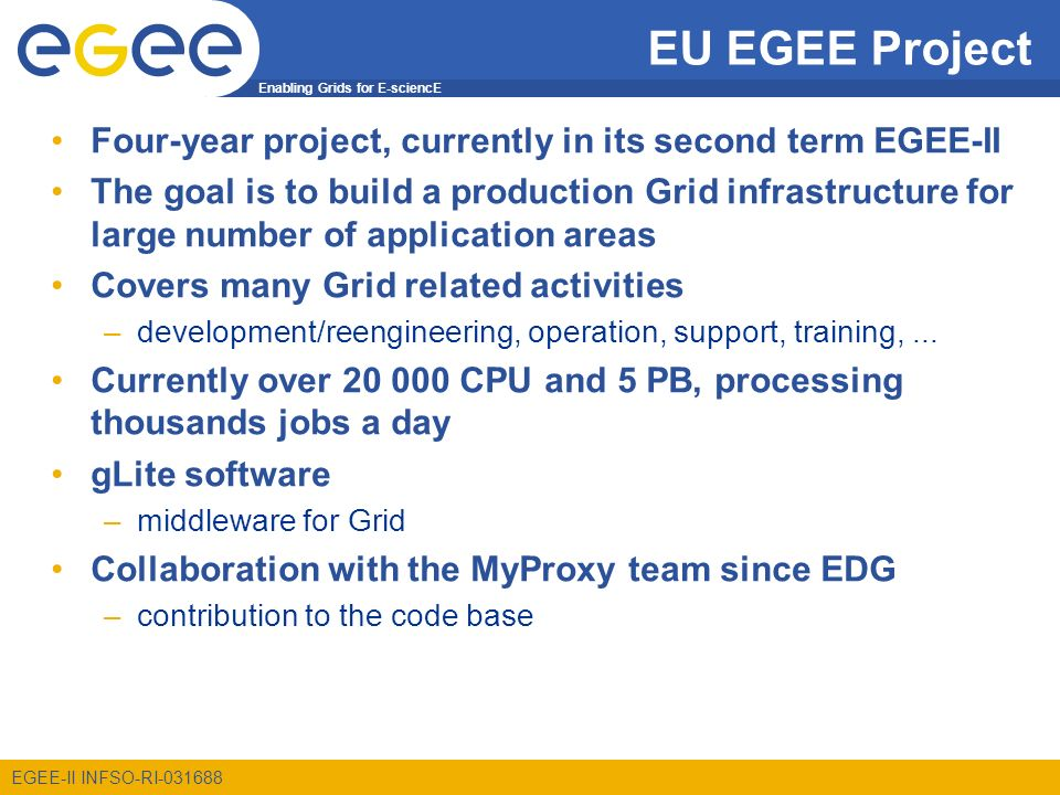 Enabling Grids for E-sciencE EGEE-II INFSO-RI-031688 MyProxy in EGEE EGEE security based on proxy certificates –often carrying VOMS attribute certificates MyProxy used for several purposes: –Solution for portals (P-GRADE, Genius) a common way of using MyProxy –Long-running jobs and data transfers credential renewal –t-Infrastructure CA formalized on-line CA based on MyProxy