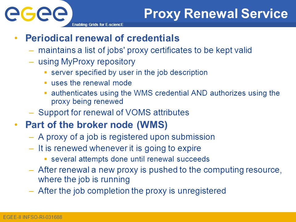 Enabling Grids for E-sciencE EGEE-II INFSO-RI-031688 Proxy Renewal Service Periodical renewal of credentials –maintains a list of jobs proxy certificates to be kept valid –using MyProxy repository server specified by user in the job description uses the renewal mode authenticates using the WMS credential AND authorizes using the proxy being renewed –Support for renewal of VOMS attributes Part of the broker node (WMS) –A proxy of a job is registered upon submission –It is renewed whenever it is going to expire several attempts done until renewal succeeds –After renewal a new proxy is pushed to the computing resource, where the job is running –After the job completion the proxy is unregistered