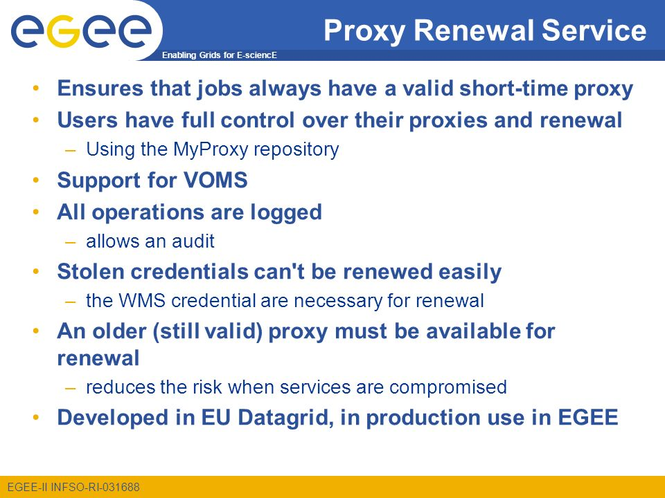 Enabling Grids for E-sciencE EGEE-II INFSO-RI-031688 Proxy Renewal Service Ensures that jobs always have a valid short-time proxy Users have full control over their proxies and renewal –Using the MyProxy repository Support for VOMS All operations are logged –allows an audit Stolen credentials can t be renewed easily –the WMS credential are necessary for renewal An older (still valid) proxy must be available for renewal –reduces the risk when services are compromised Developed in EU Datagrid, in production use in EGEE