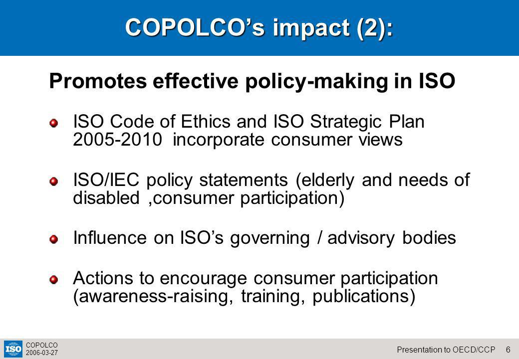 6Presentation to OECD/CCP COPOLCO 2006-03-27 COPOLCOs impact (2): Promotes effective policy-making in ISO ISO Code of Ethics and ISO Strategic Plan 2005-2010 incorporate consumer views ISO/IEC policy statements (elderly and needs of disabled,consumer participation) Influence on ISOs governing / advisory bodies Actions to encourage consumer participation (awareness-raising, training, publications)