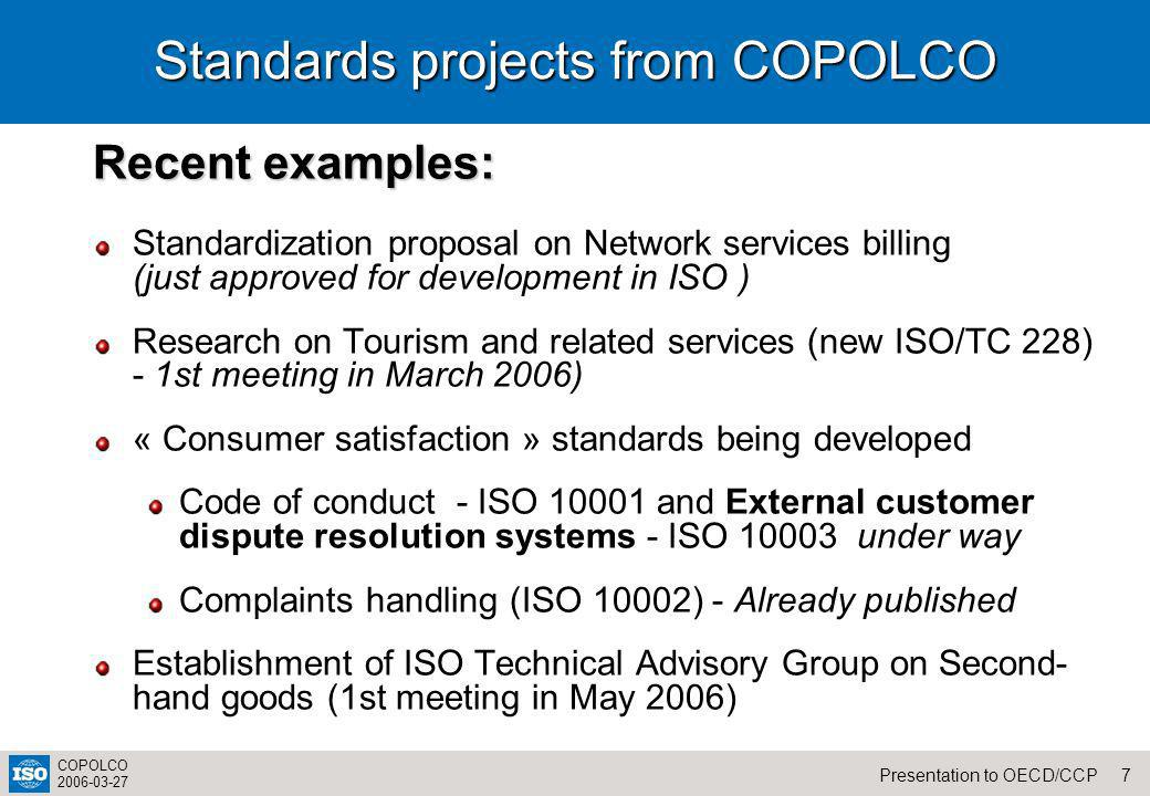 7Presentation to OECD/CCP COPOLCO 2006-03-27 Standards projects from COPOLCO Recent examples: Standardization proposal on Network services billing (just approved for development in ISO ) Research on Tourism and related services (new ISO/TC 228) - 1st meeting in March 2006) « Consumer satisfaction » standards being developed Code of conduct - ISO 10001 and External customer dispute resolution systems - ISO 10003 under way Complaints handling (ISO 10002) - Already published Establishment of ISO Technical Advisory Group on Second- hand goods (1st meeting in May 2006)