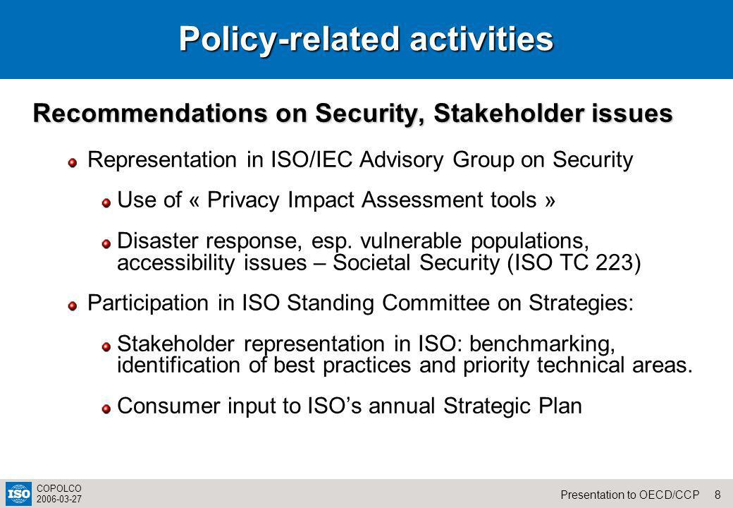 8Presentation to OECD/CCP COPOLCO 2006-03-27 Policy-related activities Recommendations on Security, Stakeholder issues Representation in ISO/IEC Advisory Group on Security Use of « Privacy Impact Assessment tools » Disaster response, esp.
