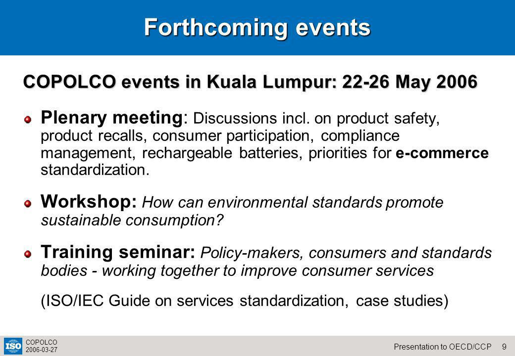 9Presentation to OECD/CCP COPOLCO 2006-03-27 Forthcoming events COPOLCO events in Kuala Lumpur: 22-26 May 2006 Plenary meeting: Discussions incl. on p