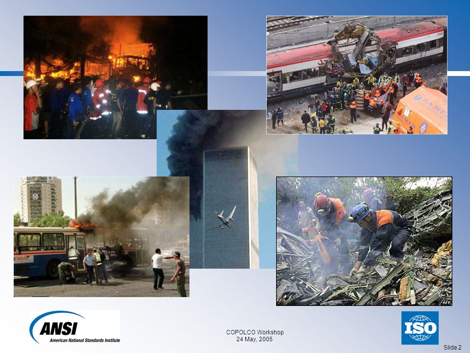 COPOLCO Workshop 24 May, 2005 Slide 3 Security: More than Preventing Terrorism Earthquakes13,000 fatalities / year Transportation disasters7,800 Epidemics6,500 Floods5,000 Industrial disasters2,900 Terrorism2,500 Catastrophic storms1,300 Internet attacks140,000 incidents/year Sources: WHO, CERT