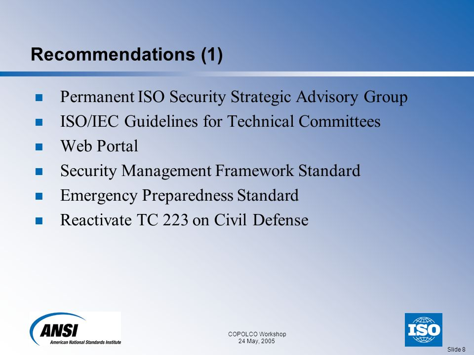 COPOLCO Workshop 24 May, 2005 Slide 9 Recommendations (2) Updated and/or New Standards Needs Built Infrastructure Protection for First Responders Equipment for First Responders Healthcare – Infection Control Resources – Security Aspects of Air, Food, Water Supply Cybersecurity Personal Identification