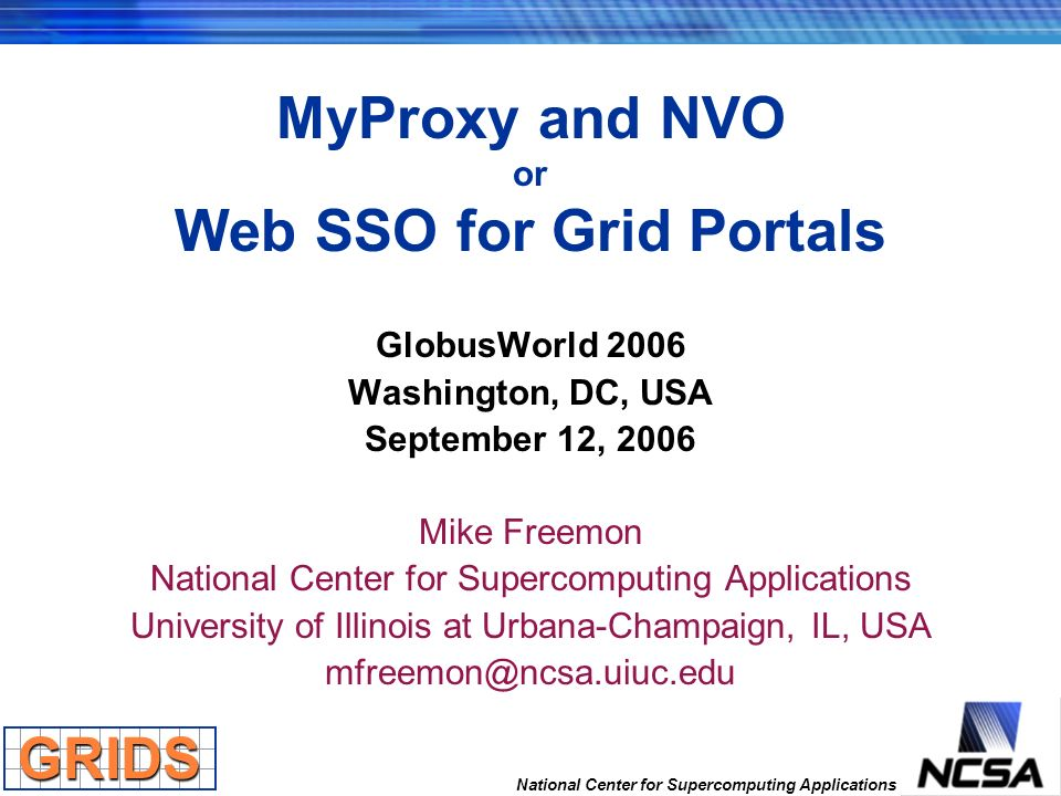 National Center for Supercomputing Applications MyProxy and NVO or Web SSO for Grid Portals GlobusWorld 2006 Washington, DC, USA September 12, 2006 Mi