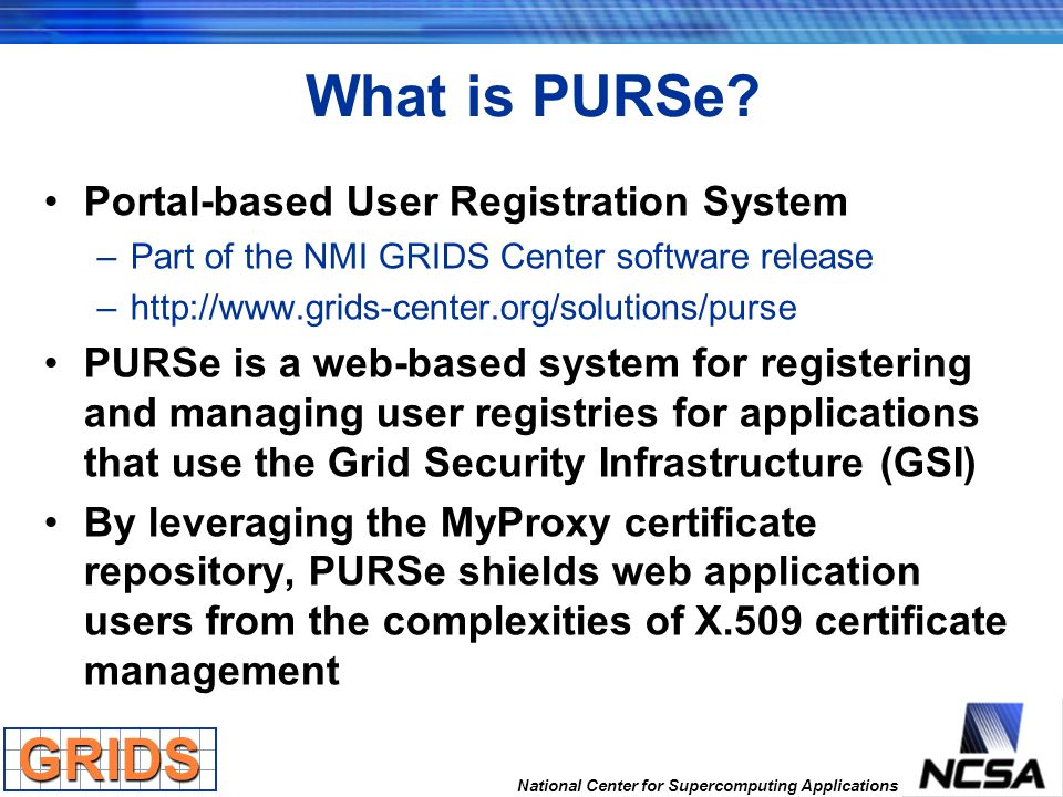 National Center for Supercomputing Applications What is PURSe? Portal-based User Registration System –Part of the NMI GRIDS Center software release –h