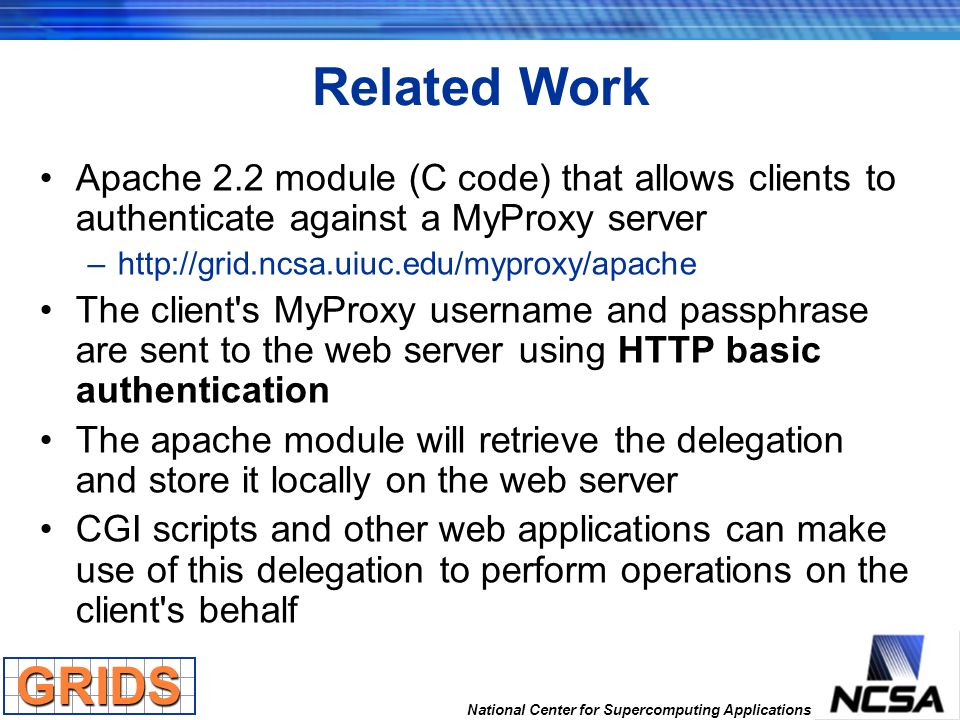 National Center for Supercomputing Applications Related Work Apache 2.2 module (C code) that allows clients to authenticate against a MyProxy server –