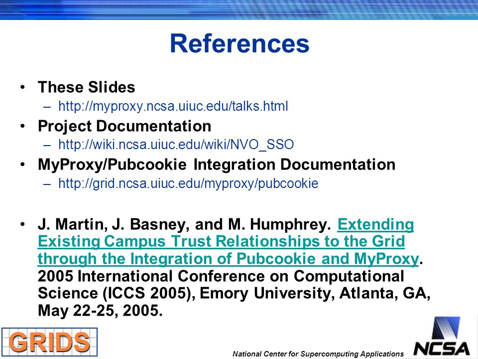 National Center for Supercomputing Applications References These Slides –http://myproxy.ncsa.uiuc.edu/talks.html Project Documentation –http://wiki.nc