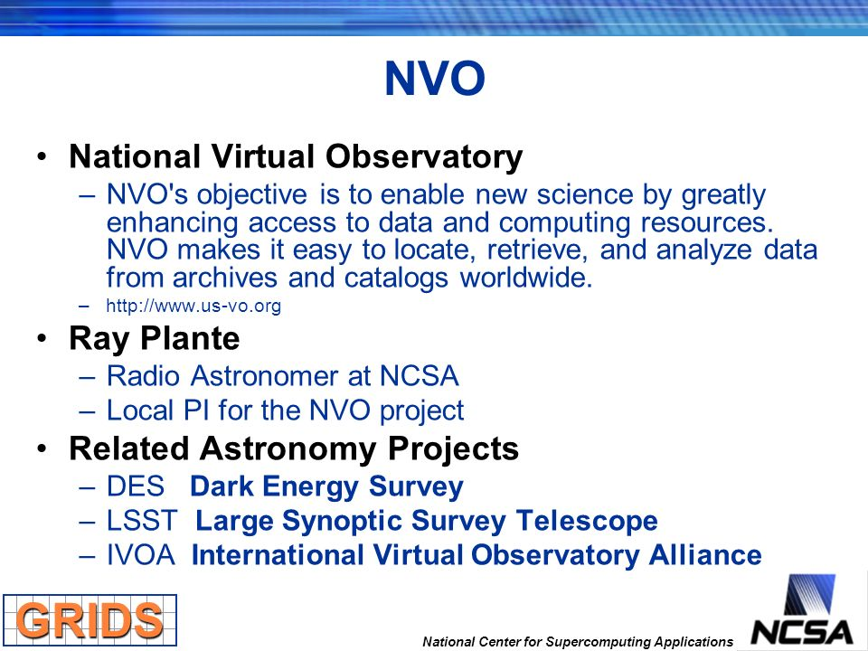 National Center for Supercomputing Applications NVO National Virtual Observatory –NVO's objective is to enable new science by greatly enhancing access