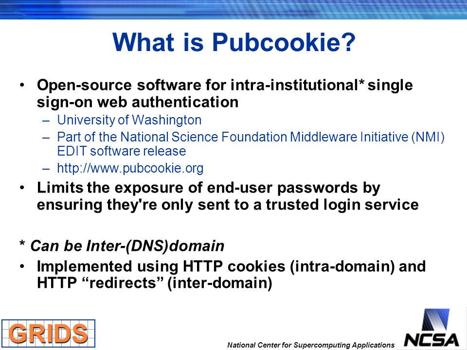 National Center for Supercomputing Applications What is Pubcookie? Open-source software for intra-institutional* single sign-on web authentication –Un