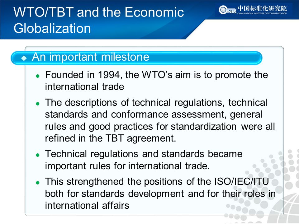 WTO/TBT and the Economic Globalization An important milestone Founded in 1994, the WTOs aim is to promote the international trade The descriptions of technical regulations, technical standards and conformance assessment, general rules and good practices for standardization were all refined in the TBT agreement.