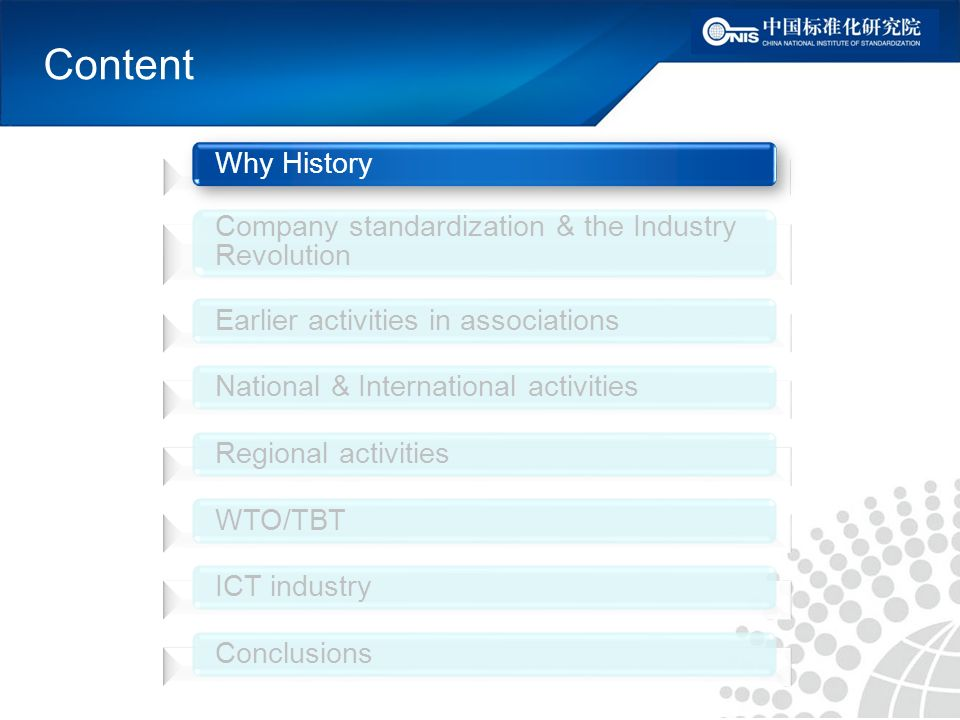 Content Why History Company standardization & the Industry Revolution Earlier activities in associations National & International activities Regional activities WTO/TBT ICT industry Conclusions