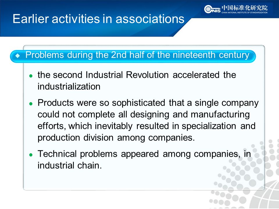 Earlier activities in associations Problems during the 2nd half of the nineteenth century the second Industrial Revolution accelerated the industrialization Products were so sophisticated that a single company could not complete all designing and manufacturing efforts, which inevitably resulted in specialization and production division among companies.