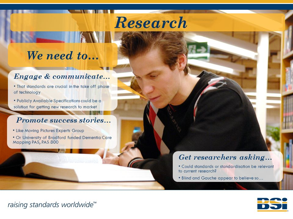 Research We need to… Engage & communicate… That standards are crucial in the take off phase of technology Publicly Available Specifications could be a solution for getting new research to market Promote success stories… Like Moving Pictures Experts Group Or University of Bradford funded Dementia Care Mapping PAS, PAS 800 Get researchers asking… Could standards or standardisation be relevant to current research.