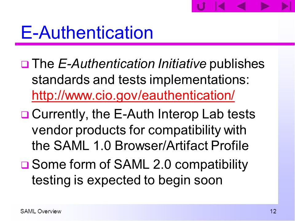 SAML Overview 12 E-Authentication The E-Authentication Initiative publishes standards and tests implementations: http://www.cio.gov/eauthentication/ h