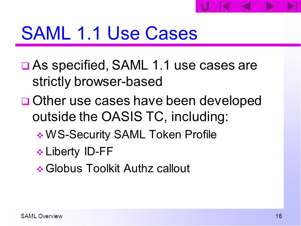 SAML Overview 16 SAML 1.1 Use Cases As specified, SAML 1.1 use cases are strictly browser-based Other use cases have been developed outside the OASIS