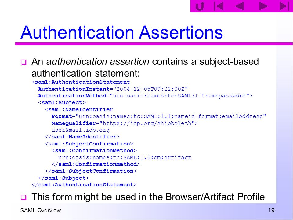 SAML Overview 19 Authentication Assertions An authentication assertion contains a subject-based authentication statement: user@mail.idp.org urn:oasis: