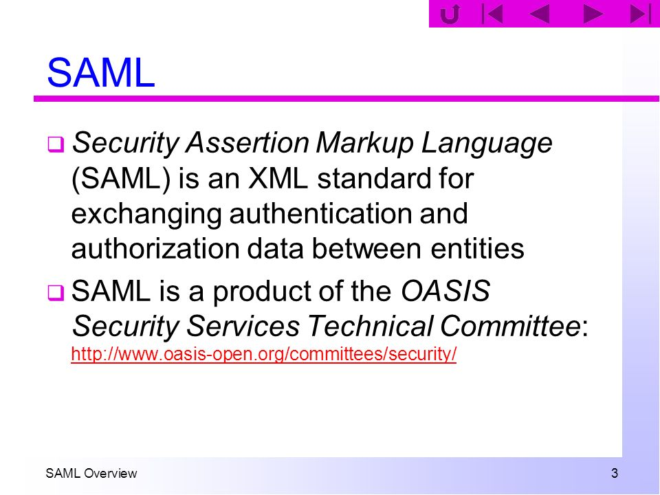 SAML Overview 3 SAML Security Assertion Markup Language (SAML) is an XML standard for exchanging authentication and authorization data between entitie