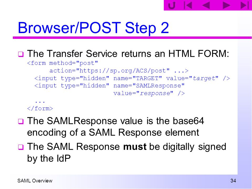 SAML Overview 34 Browser/POST Step 2 The Transfer Service returns an HTML FORM:... The SAMLResponse value is the base64 encoding of a SAML Response el