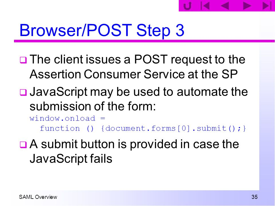 SAML Overview 35 Browser/POST Step 3 The client issues a POST request to the Assertion Consumer Service at the SP JavaScript may be used to automate t