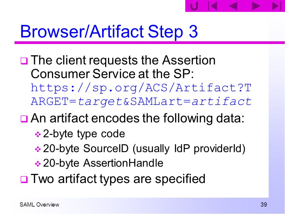 SAML Overview 39 Browser/Artifact Step 3 The client requests the Assertion Consumer Service at the SP: https://sp.org/ACS/Artifact?T ARGET=target&SAML