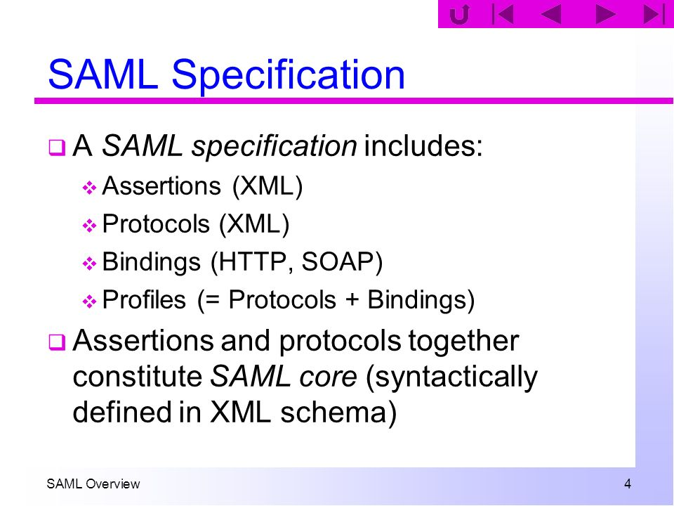 SAML Overview 4 SAML Specification A SAML specification includes: Assertions (XML) Protocols (XML) Bindings (HTTP, SOAP) Profiles (= Protocols + Bindi