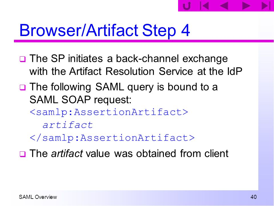 SAML Overview 40 Browser/Artifact Step 4 The SP initiates a back-channel exchange with the Artifact Resolution Service at the IdP The following SAML q