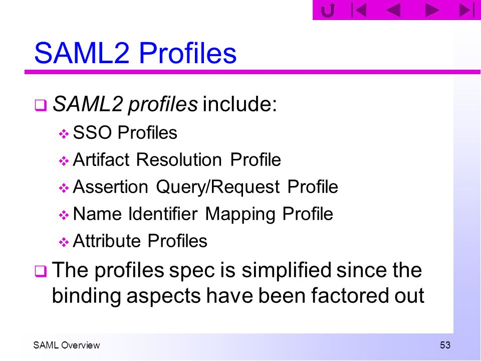 SAML Overview 53 SAML2 Profiles SAML2 profiles include: SSO Profiles Artifact Resolution Profile Assertion Query/Request Profile Name Identifier Mappi