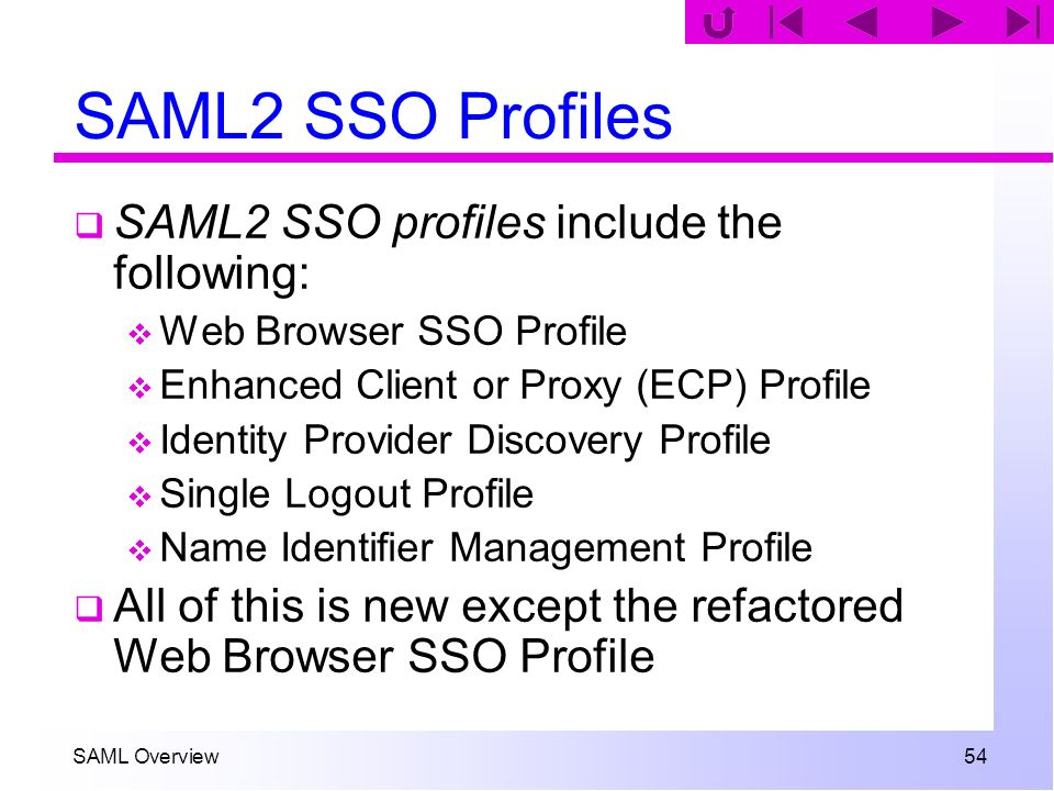 SAML Overview 54 SAML2 SSO Profiles SAML2 SSO profiles include the following: Web Browser SSO Profile Enhanced Client or Proxy (ECP) Profile Identity