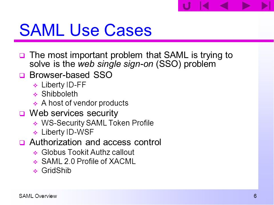 SAML Overview 67 Authentication Context The AuthenticationMethod attribute in SAML 1.1 is replaced by an authentication context in SAML 2.0 The authn context formalism is very general, but numerous predefined classes (25 in fact) have been included to make it easier to use