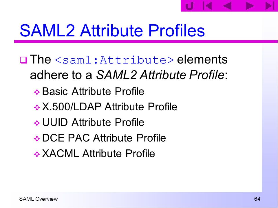 SAML Overview 64 SAML2 Attribute Profiles The elements adhere to a SAML2 Attribute Profile: Basic Attribute Profile X.500/LDAP Attribute Profile UUID