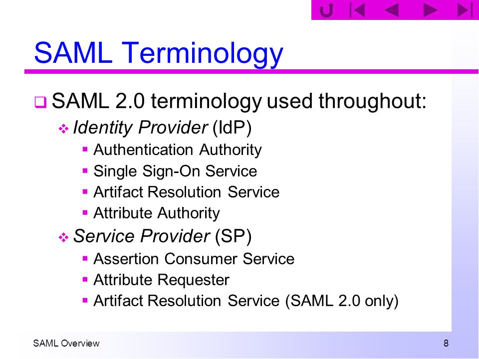 SAML Overview 39 Browser/Artifact Step 3 The client requests the Assertion Consumer Service at the SP: https://sp.org/ACS/Artifact?T ARGET=target&SAMLart=artifact An artifact encodes the following data: 2-byte type code 20-byte SourceID (usually IdP providerId) 20-byte AssertionHandle Two artifact types are specified