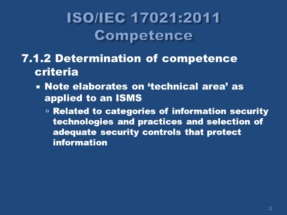 11 7.1.2 Determination of competence criteria Note elaborates on technical area as applied to an ISMS Related to categories of information security technologies and practices and selection of adequate security controls that protect information