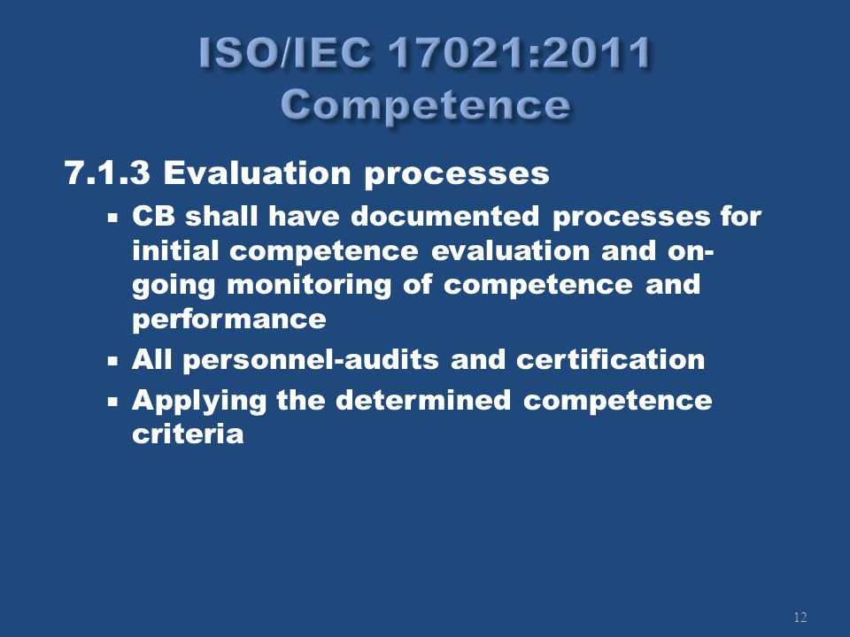 12 7.1.3 Evaluation processes CB shall have documented processes for initial competence evaluation and on- going monitoring of competence and performance All personnel-audits and certification Applying the determined competence criteria