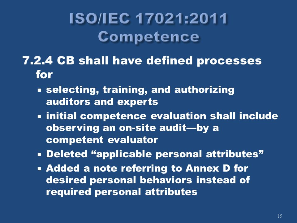 15 7.2.4 CB shall have defined processes for selecting, training, and authorizing auditors and experts initial competence evaluation shall include observing an on-site auditby a competent evaluator Deleted applicable personal attributes Added a note referring to Annex D for desired personal behaviors instead of required personal attributes