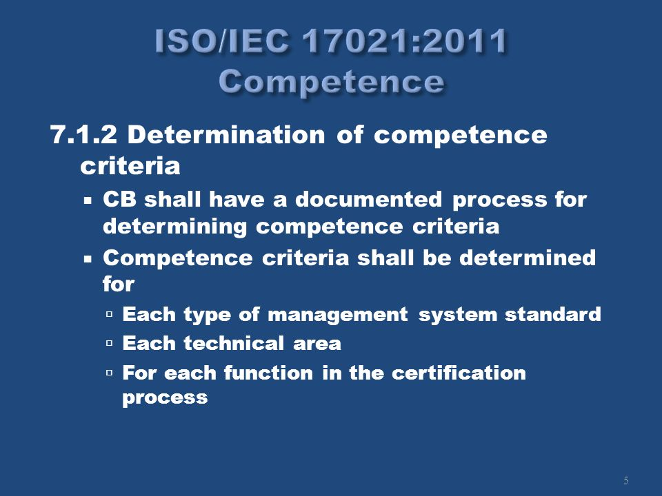 5 7.1.2 Determination of competence criteria CB shall have a documented process for determining competence criteria Competence criteria shall be determined for Each type of management system standard Each technical area For each function in the certification process